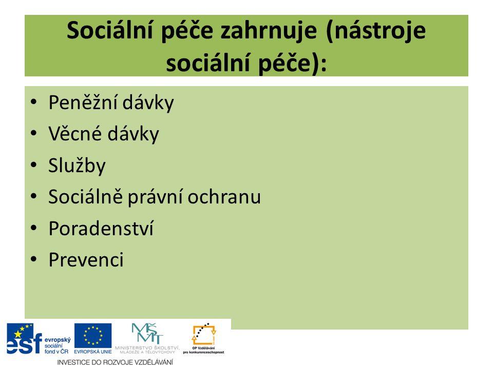 Sociální péče zahrnuje (nástroje sociální péče): Peněžní dávky Věcné dávky Služby Sociálně právní ochranu Poradenství Prevenci