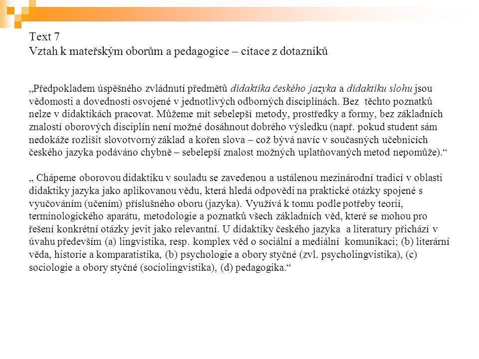 """Text 7 Vztah k mateřským oborům a pedagogice – citace z dotazníků """"Předpokladem úspěšného zvládnutí předmětů didaktika českého jazyka a didaktiku slohu jsou vědomosti a dovednosti osvojené v jednotlivých odborných disciplínách."""