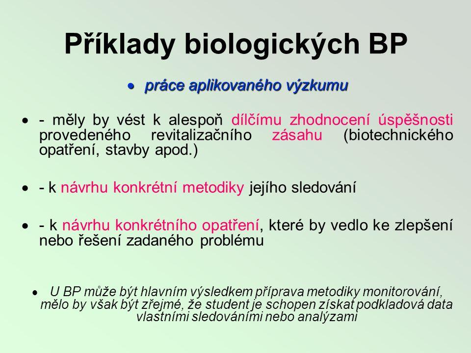 Příklady biologických BP  práce aplikovaného výzkumu  - měly by vést k alespoň dílčímu zhodnocení úspěšnosti provedeného revitalizačního zásahu (biotechnického opatření, stavby apod.)  - k návrhu konkrétní metodiky jejího sledování  - k návrhu konkrétního opatření, které by vedlo ke zlepšení nebo řešení zadaného problému  U BP může být hlavním výsledkem příprava metodiky monitorování, mělo by však být zřejmé, že student je schopen získat podkladová data vlastními sledováními nebo analýzami