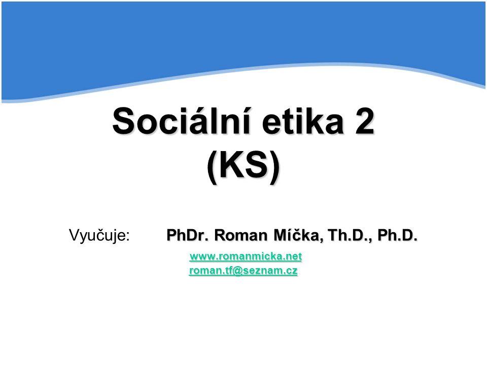 Sociální etika 2 (KS) PhDr. Roman Míčka, Th.D., Ph.D. www.romanmicka.net roman.tf@seznam.cz Sociální etika 2 (KS) Vyučuje:PhDr. Roman Míčka, Th.D., Ph