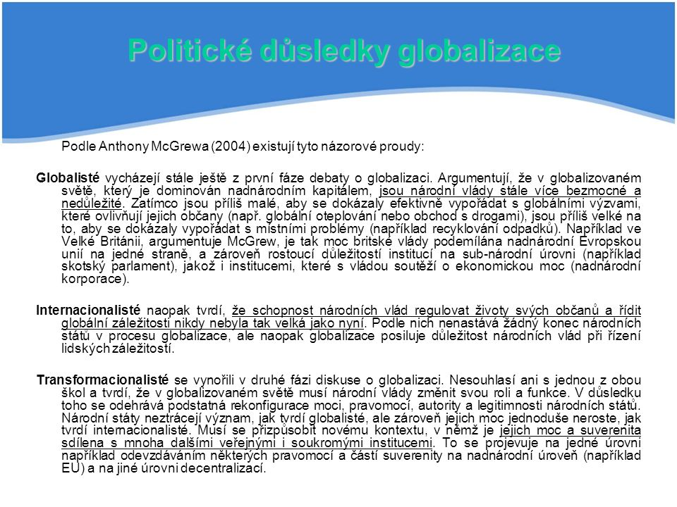 Politické důsledky globalizace Podle Anthony McGrewa (2004) existují tyto názorové proudy: Globalisté vycházejí stále ještě z první fáze debaty o glob