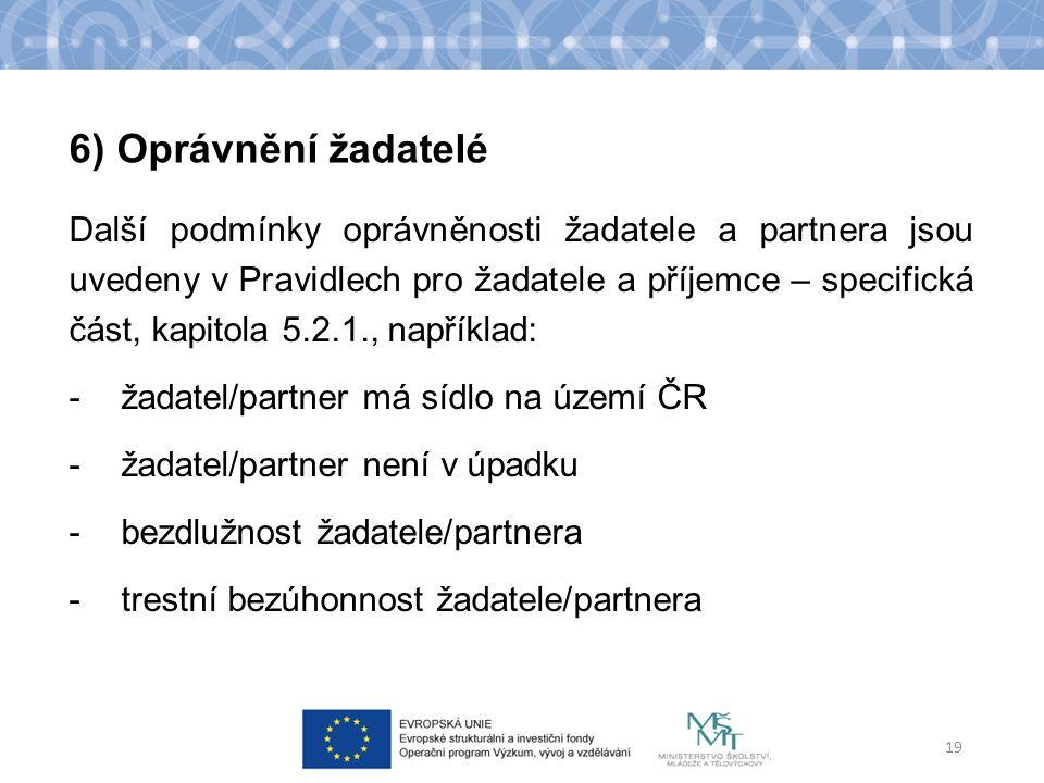 Další podmínky oprávněnosti žadatele a partnera jsou uvedeny v Pravidlech pro žadatele a příjemce – specifická část, kapitola 5.2.1., například: -žadatel/partner má sídlo na území ČR -žadatel/partner není v úpadku -bezdlužnost žadatele/partnera -trestní bezúhonnost žadatele/partnera 19 6) Oprávnění žadatelé