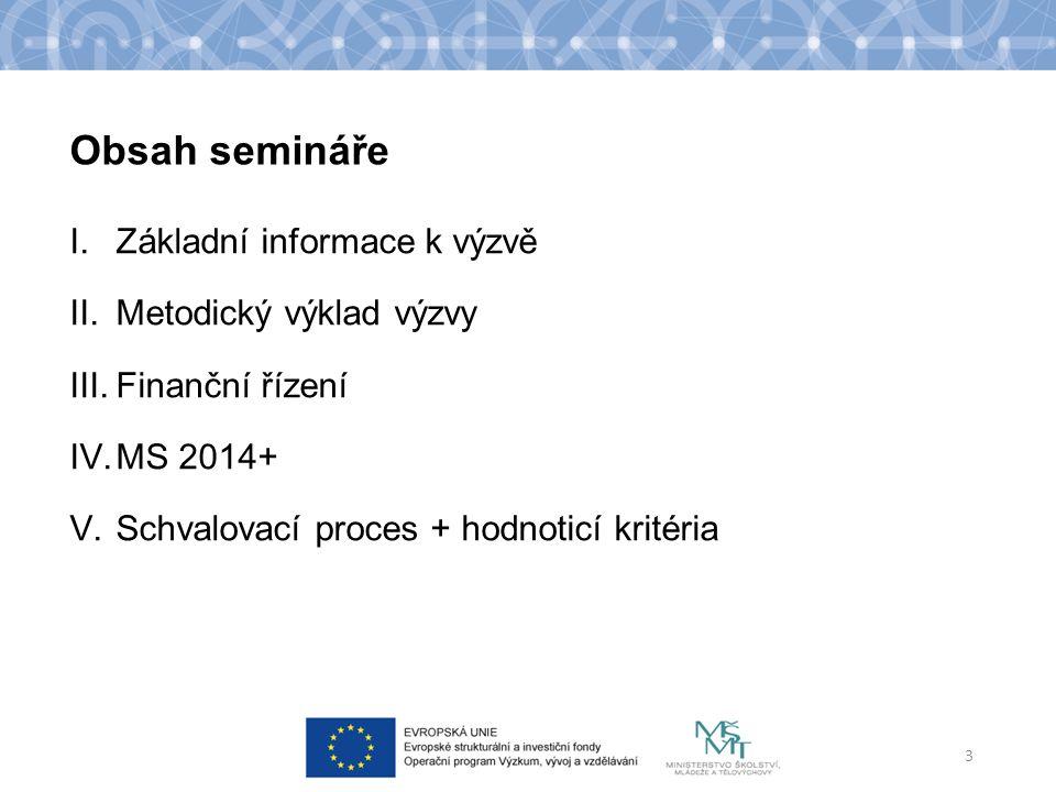 Obsah semináře I.Základní informace k výzvě II.Metodický výklad výzvy III.Finanční řízení IV.MS 2014+ V.Schvalovací proces + hodnoticí kritéria 3