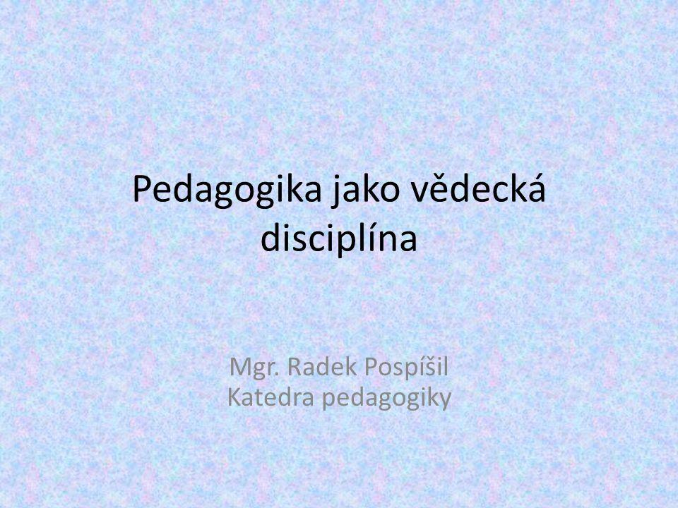 Pedagogika jako vědecká disciplína Mgr. Radek Pospíšil Katedra pedagogiky