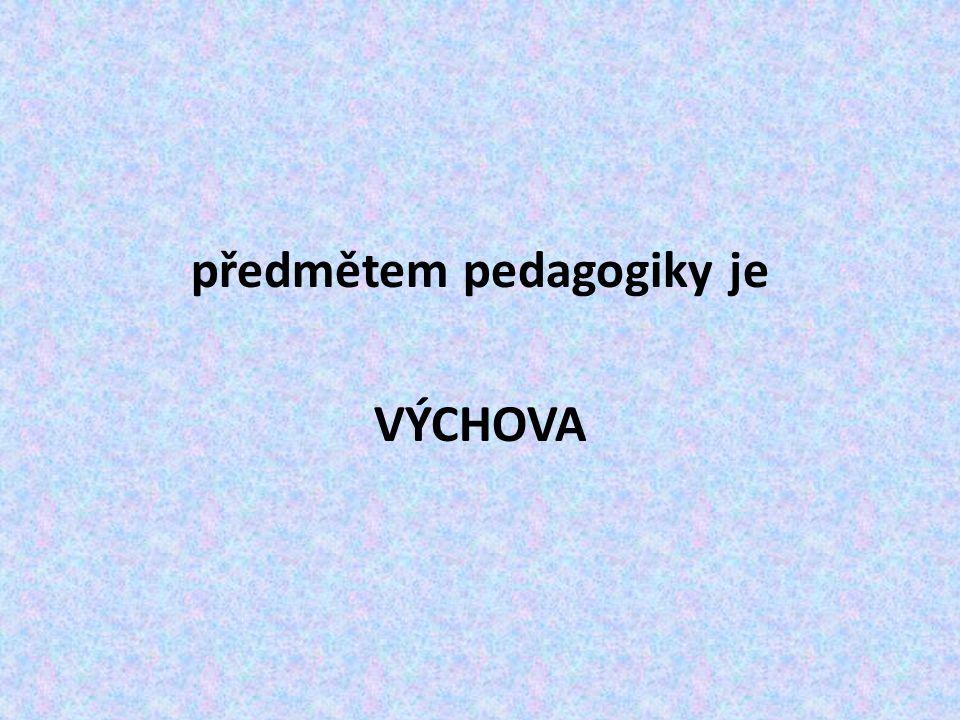 předmětem pedagogiky je VÝCHOVA