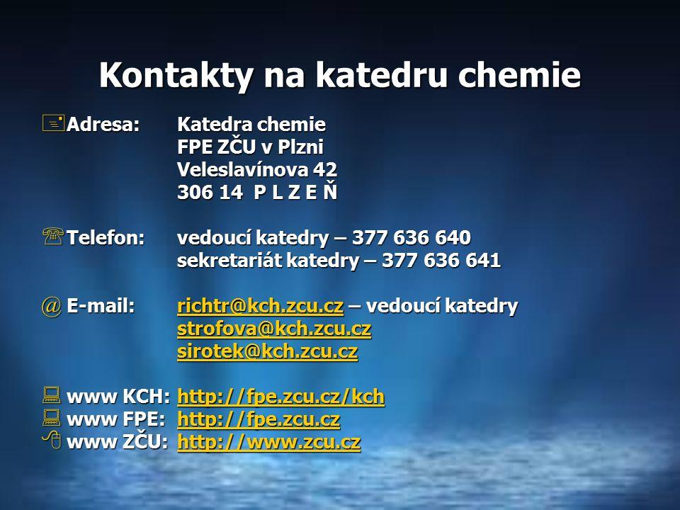 Kontakty na katedru chemie  Adresa:Katedra chemie FPE ZČU v Plzni Veleslavínova 42 306 14 P L Z E Ň  Telefon:vedoucí katedry – 377 636 640 sekretariát katedry – 377 636 641 @ E-mail:richtr@kch.zcu.cz – vedoucí katedry richtr@kch.zcu.cz strofova@kch.zcu.cz sirotek@kch.zcu.cz  www KCH:http://fpe.zcu.cz/kch http://fpe.zcu.cz/kch  www FPE: http://fpe.zcu.cz http://fpe.zcu.cz  www ZČU:http://www.zcu.cz http://www.zcu.cz