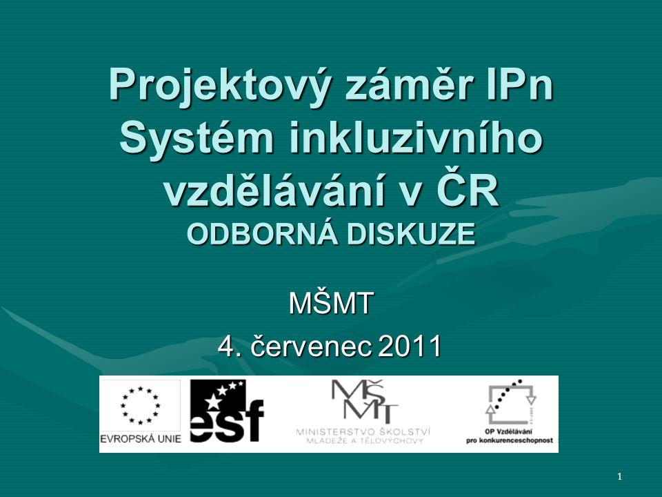 Projektový záměr IPn Systém inkluzivního vzdělávání v ČR ODBORNÁ DISKUZE MŠMT 4. červenec 2011 1