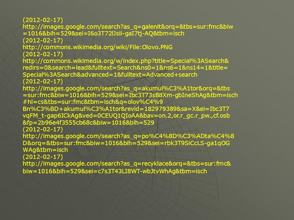 (2012-02-17) http://images.google.com/search as_q=galenit&orq=&tbs=sur:fmc&biw =1016&bih=529&sei=I6o3T72lJsii-gaI7tj-AQ&tbm=isch (2012-02-17) http://commons.wikimedia.org/wiki/File:Olovo.PNG (2012-02-17) http://commons.wikimedia.org/w/index.php title=Special%3ASearch& redirs=0&search=lead&fulltext=Search&ns0=1&ns6=1&ns14=1&title= Special%3ASearch&advanced=1&fulltext=Advanced+search (2012-02-17) http://images.google.com/search as_q=akumul%C3%A1tor&orq=&tbs =sur:fmc&biw=1016&bih=529&sei=Ibc3T73sB8Xm-gbIneShAg&tbm=isch #hl=cs&tbs=sur:fmc&tbm=isch&q=olov%C4%9 Bn%C3%BD+akumul%C3%A1tor&revid=182979389&sa=X&ei=Ibc3T7 vqFM_t-gap6ICkAg&ved=0CEUQ1QIoAA&bav=on.2,or.r_gc.r_pw.,cf.osb &fp=2b96e4f3555cb68c&biw=1016&bih=529 (2012-02-17) http://images.google.com/search as_q=po%C4%8D%C3%ADta%C4%8 D&orq=&tbs=sur:fmc&biw=1016&bih=529&sei=rbk3T9SiCcLS-ga1qOG WAg&tbm=isch (2012-02-17) http://images.google.com/search as_q=recyklace&orq=&tbs=sur:fmc& biw=1016&bih=529&sei=c7s3T43LI8WT-wbJtvWhAg&tbm=isch