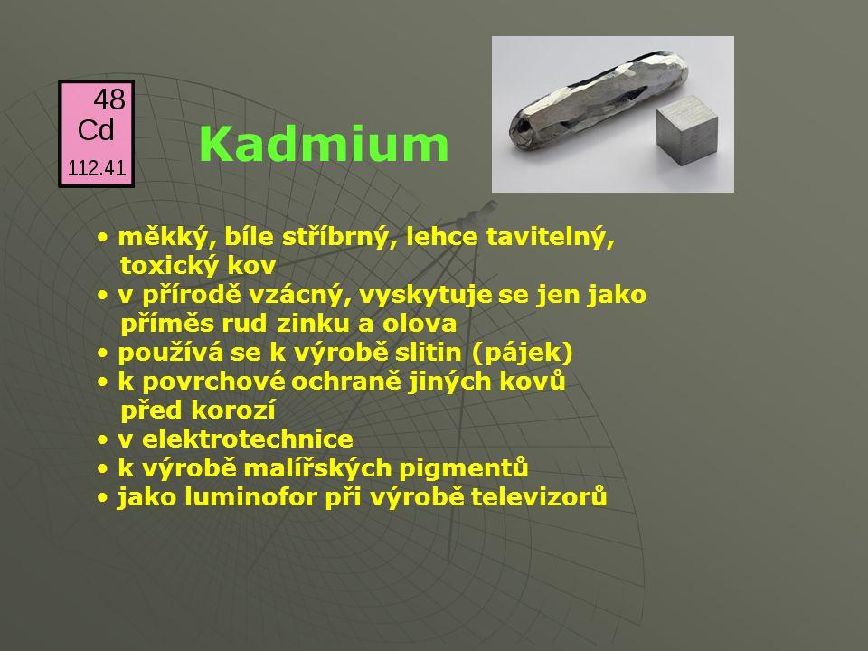 Kadmium měkký, bíle stříbrný, lehce tavitelný, toxický kov v přírodě vzácný, vyskytuje se jen jako příměs rud zinku a olova používá se k výrobě slitin (pájek) k povrchové ochraně jiných kovů před korozí v elektrotechnice k výrobě malířských pigmentů jako luminofor při výrobě televizorů