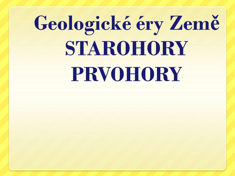 Geologické éry Zem ě STAROHORY PRVOHORY