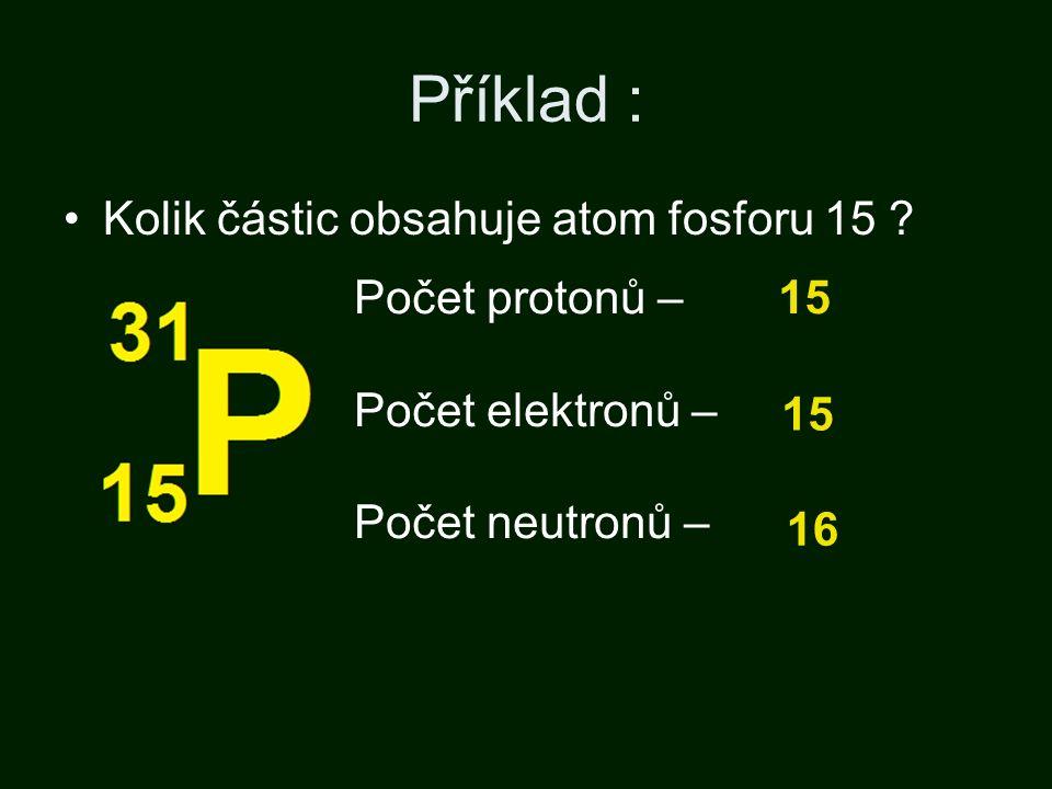 Příklad : Kolik částic obsahuje atom fosforu 15 .