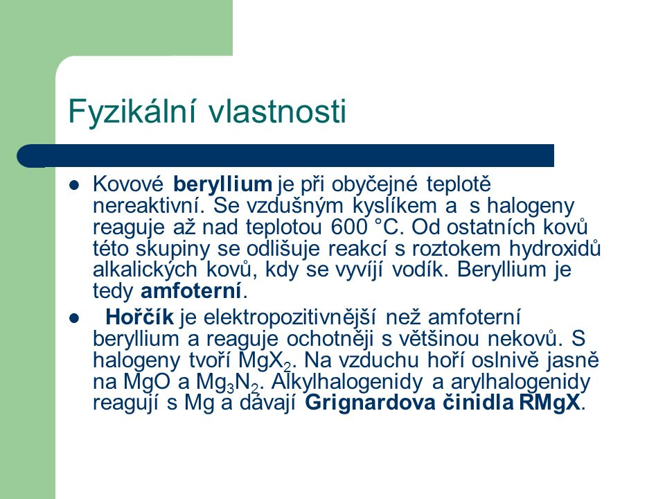 Fyzikální vlastnosti Kovové beryllium je při obyčejné teplotě nereaktivní. Se vzdušným kyslíkem a s halogeny reaguje až nad teplotou 600 °C. Od ostatn