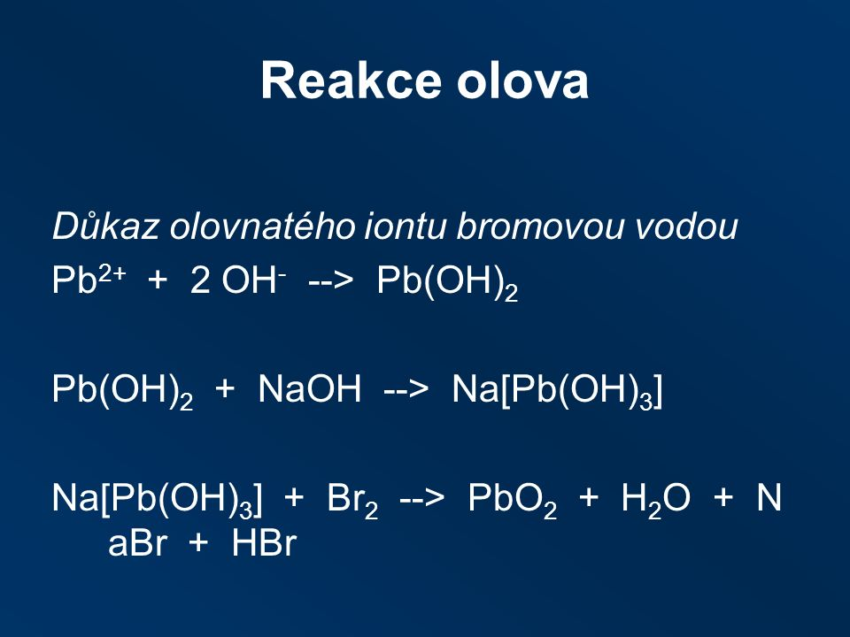 Reakce olova Důkaz olovnatého iontu bromovou vodou Pb 2+ + 2 OH - ‑‑ > Pb(OH) 2 Pb(OH) 2 + NaOH ‑‑ > Na[Pb(OH) 3 ] Na[Pb(OH) 3 ] + Br 2 ‑‑ > PbO 2 + H 2 O + N aBr + HBr
