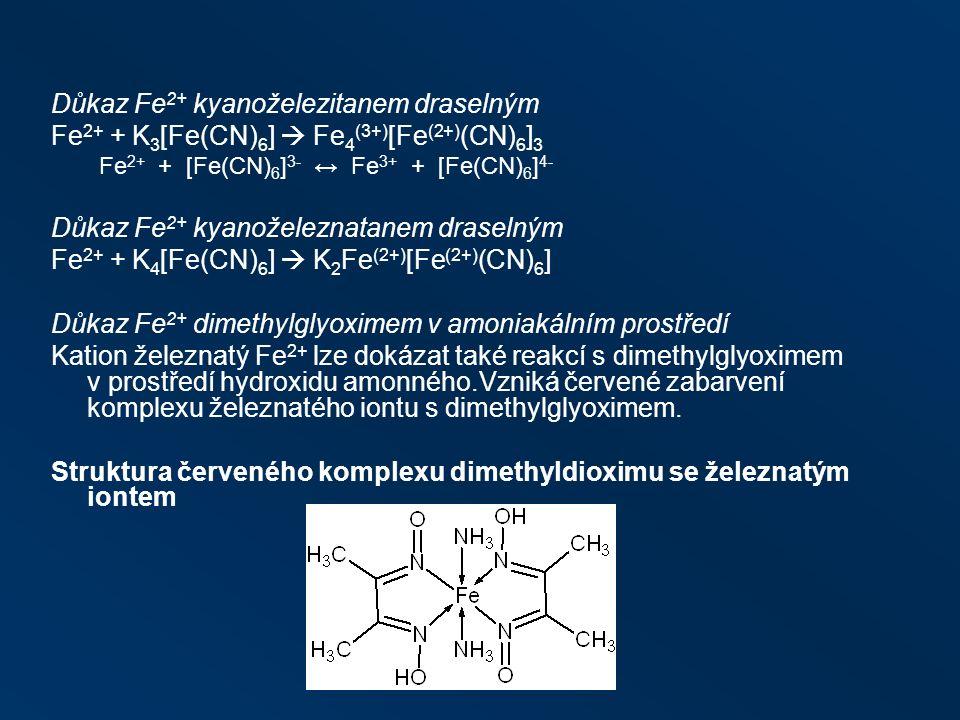Důkaz Fe 2+ kyanoželezitanem draselným Fe 2+ + K 3 [Fe(CN) 6 ]  Fe 4 (3+) [Fe (2+) (CN) 6 ] 3 Fe 2+ + [Fe(CN) 6 ] 3- ↔ Fe 3+ + [Fe(CN) 6 ] 4- Důkaz Fe 2+ kyanoželeznatanem draselným Fe 2+ + K 4 [Fe(CN) 6 ]  K 2 Fe (2+) [Fe (2+) (CN) 6 ] Důkaz Fe 2+ dimethylglyoximem v amoniakálním prostředí Kation železnatý Fe 2+ lze dokázat také reakcí s dimethylglyoximem v prostředí hydroxidu amonného.Vzniká červené zabarvení komplexu železnatého iontu s dimethylglyoximem.