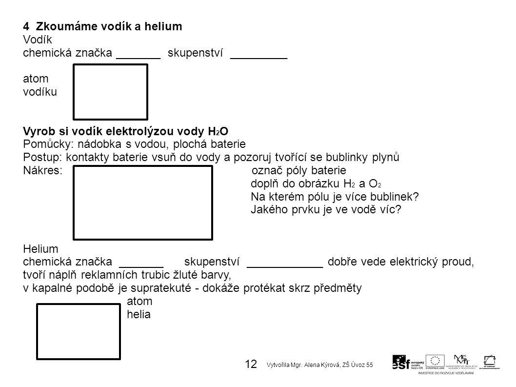 4 Zkoumáme vodík a helium Vodík chemická značka _______ skupenství _________ atom vodíku Vyrob si vodík elektrolýzou vody H 2 O Pomůcky: nádobka s vodou, plochá baterie Postup: kontakty baterie vsuň do vody a pozoruj tvořící se bublinky plynů Nákres: označ póly baterie doplň do obrázku H 2 a O 2 Na kterém pólu je více bublinek.