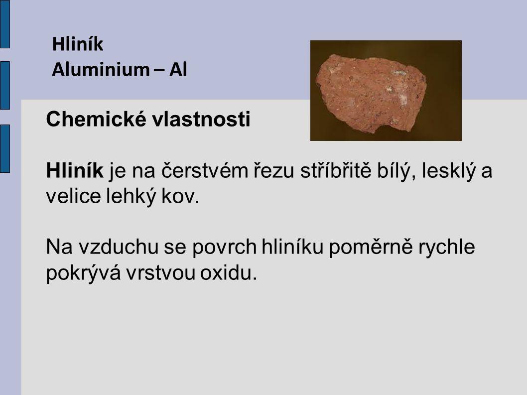 Hliník Aluminium – Al Chemické vlastnosti Hliník je na čerstvém řezu stříbřitě bílý, lesklý a velice lehký kov. Na vzduchu se povrch hliníku poměrně r