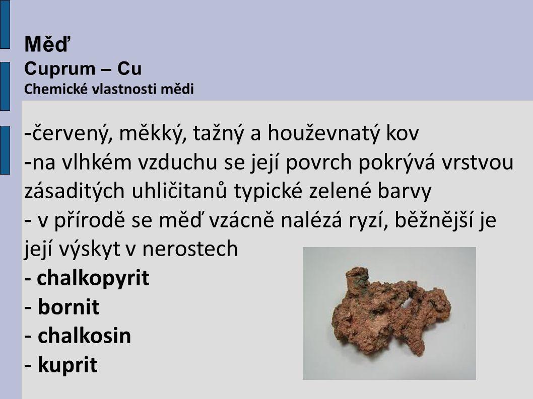 Měď Cuprum – Cu Chemické vlastnosti mědi - červený, měkký, tažný a houževnatý kov - na vlhkém vzduchu se její povrch pokrývá vrstvou zásaditých uhličitanů typické zelené barvy - v přírodě se měď vzácně nalézá ryzí, běžnější je její výskyt v nerostech - chalkopyrit - bornit - chalkosin - kuprit