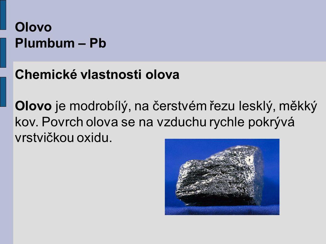 Olovo Plumbum – Pb Chemické vlastnosti olova Olovo je modrobílý, na čerstvém řezu lesklý, měkký kov.