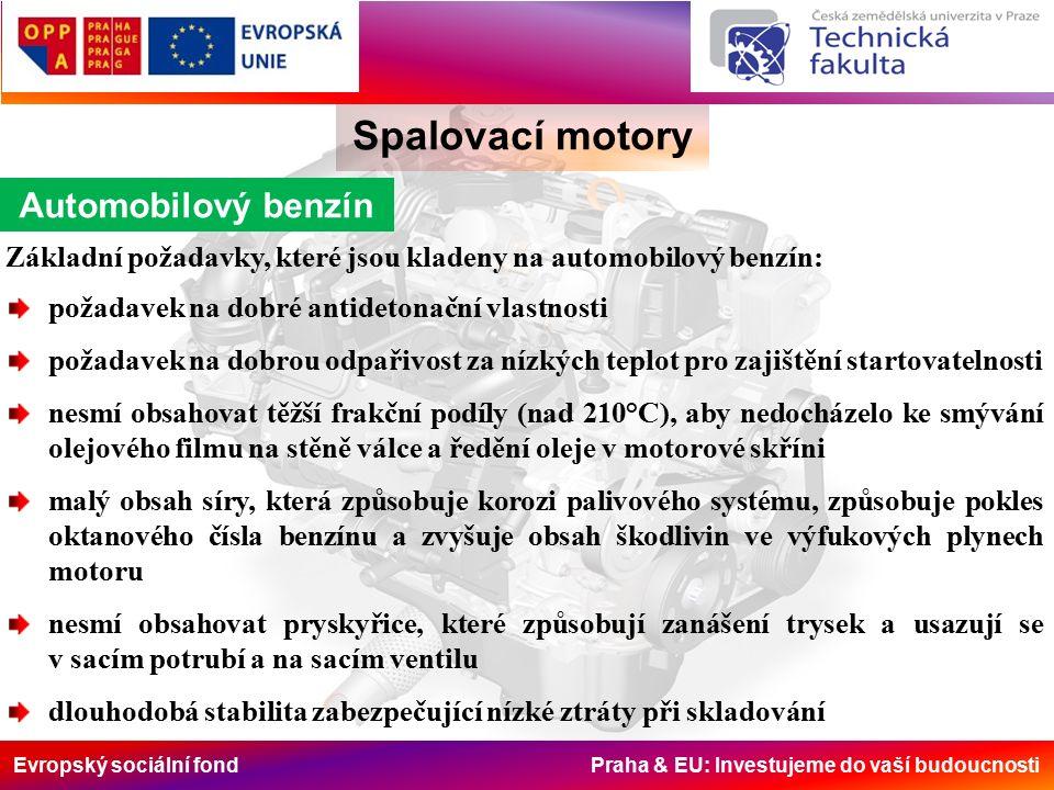 Evropský sociální fond Praha & EU: Investujeme do vaší budoucnosti Spalovací motory Automobilový benzín Základní požadavky, které jsou kladeny na automobilový benzín: požadavek na dobré antidetonační vlastnosti požadavek na dobrou odpařivost za nízkých teplot pro zajištění startovatelnosti nesmí obsahovat těžší frakční podíly (nad 210°C), aby nedocházelo ke smývání olejového filmu na stěně válce a ředění oleje v motorové skříni malý obsah síry, která způsobuje korozi palivového systému, způsobuje pokles oktanového čísla benzínu a zvyšuje obsah škodlivin ve výfukových plynech motoru nesmí obsahovat pryskyřice, které způsobují zanášení trysek a usazují se v sacím potrubí a na sacím ventilu dlouhodobá stabilita zabezpečující nízké ztráty při skladování