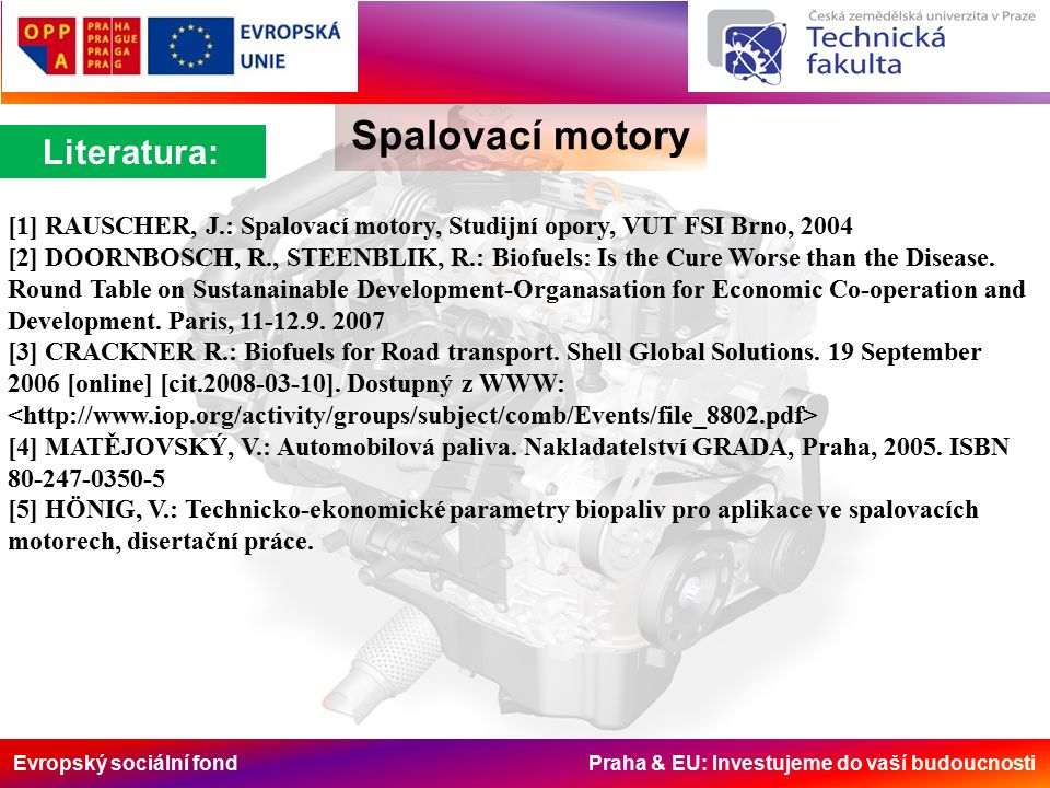 Evropský sociální fond Praha & EU: Investujeme do vaší budoucnosti Literatura: Spalovací motory [1] RAUSCHER, J.: Spalovací motory, Studijní opory, VUT FSI Brno, 2004 [2] DOORNBOSCH, R., STEENBLIK, R.: Biofuels: Is the Cure Worse than the Disease.