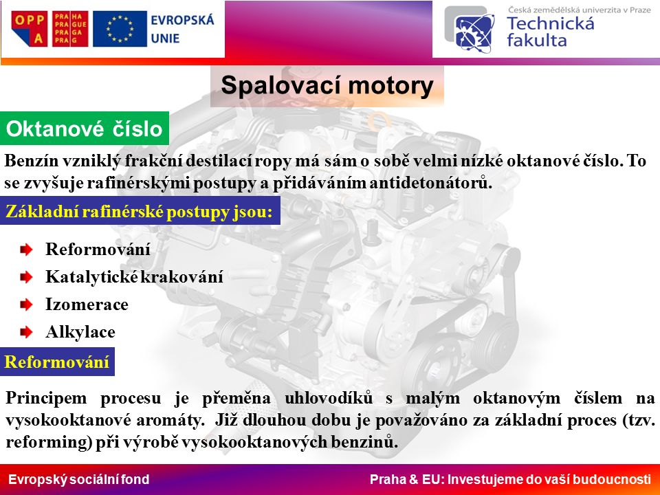 Evropský sociální fond Praha & EU: Investujeme do vaší budoucnosti Spalovací motory Oktanové číslo Benzín vzniklý frakční destilací ropy má sám o sobě velmi nízké oktanové číslo.
