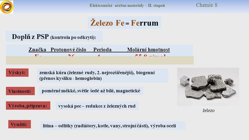Elektronické učební materiály - II. stupeň Chemie 8 Železo Fe = Ferrum Značka Protonové číslo Perioda Molární hmotnost Fe 26 4 55,8 g/mol Výskyt: Dopl