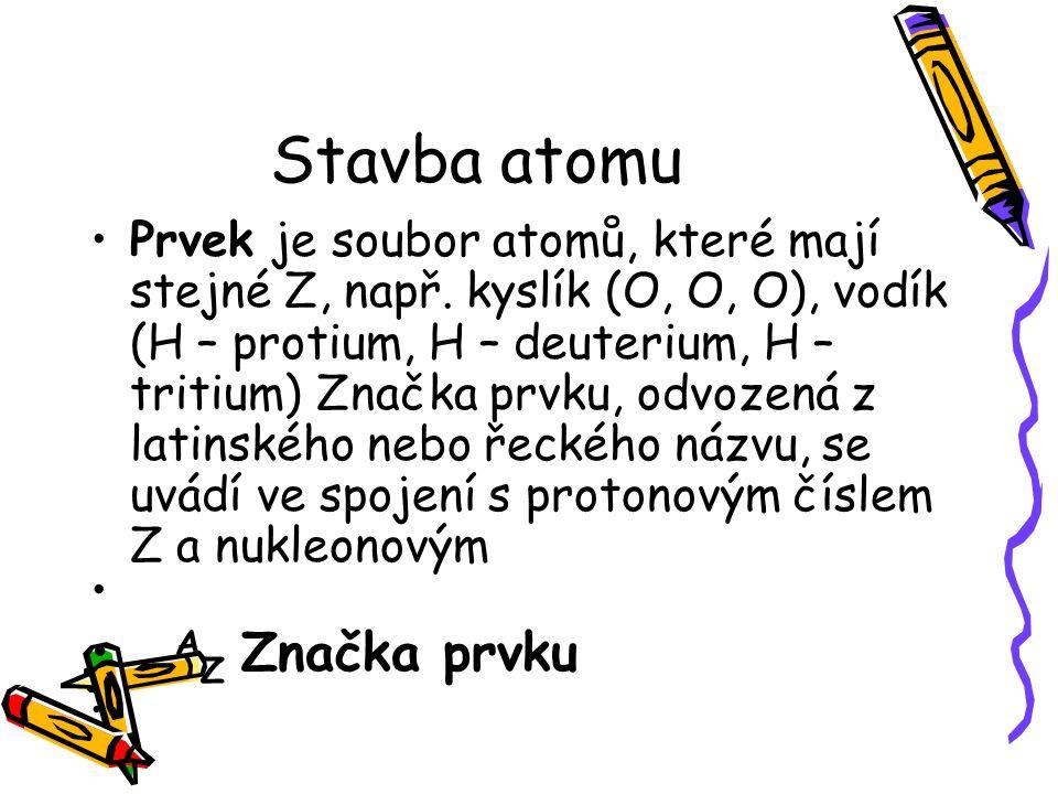 Stavba atomu Nuklid tvoří soubor atomů se stejným Z a N (a tím i A), např.