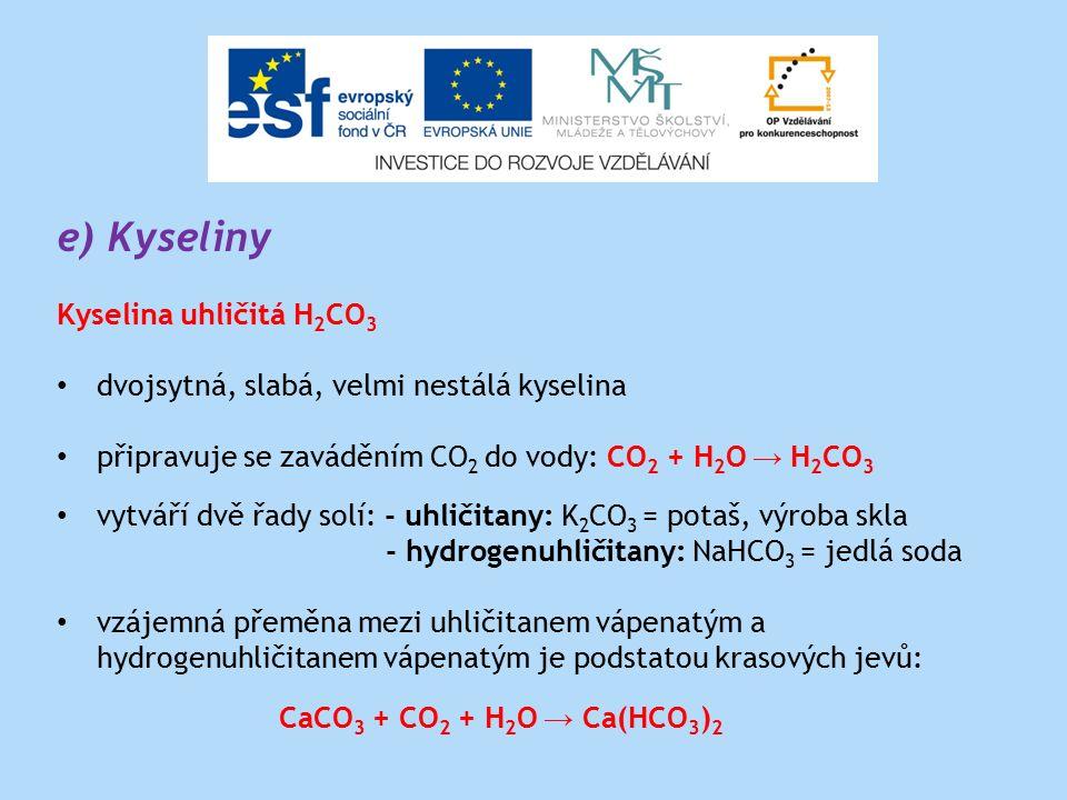 e) Kyseliny Kyselina uhličitá H 2 CO 3 dvojsytná, slabá, velmi nestálá kyselina připravuje se zaváděním CO 2 do vody: CO 2 + H 2 O → H 2 CO 3 vytváří dvě řady solí: - uhličitany: K 2 CO 3 = potaš, výroba skla - hydrogenuhličitany: NaHCO 3 = jedlá soda vzájemná přeměna mezi uhličitanem vápenatým a hydrogenuhličitanem vápenatým je podstatou krasových jevů: CaCO 3 + CO 2 + H 2 O → Ca(HCO 3 ) 2