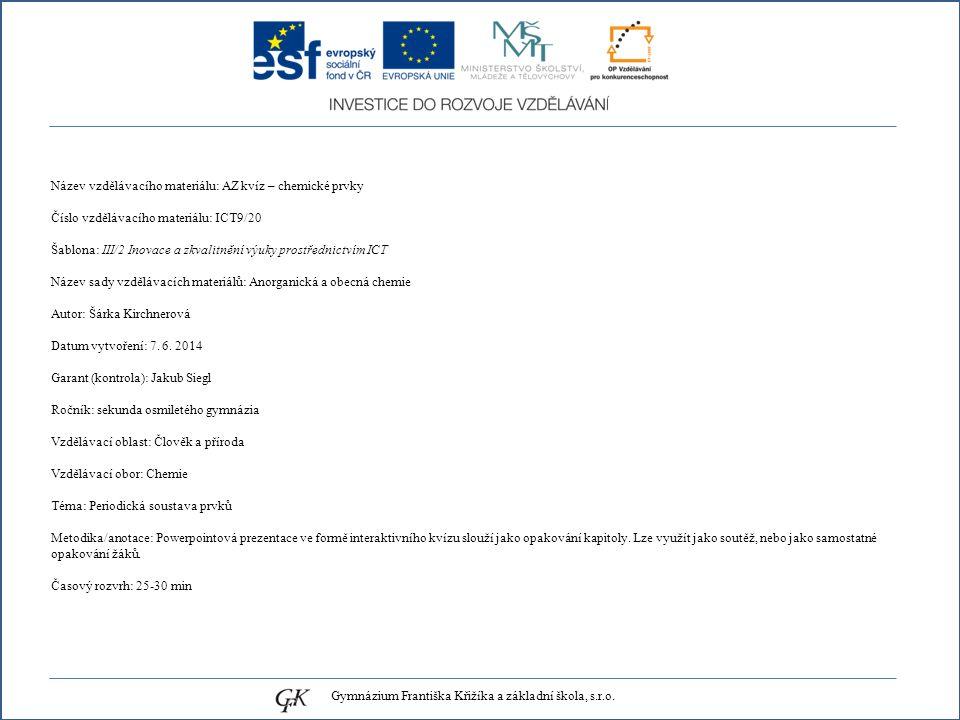 Název vzdělávacího materiálu: AZ kvíz – chemické prvky Číslo vzdělávacího materiálu: ICT9/20 Šablona: III/2 Inovace a zkvalitnění výuky prostřednictvím ICT Název sady vzdělávacích materiálů: Anorganická a obecná chemie Autor: Šárka Kirchnerová Datum vytvoření: 7.