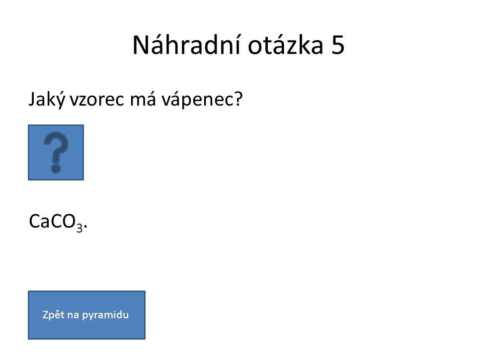 Náhradní otázka 5 Jaký vzorec má vápenec? CaCO 3. Zpět na pyramidu