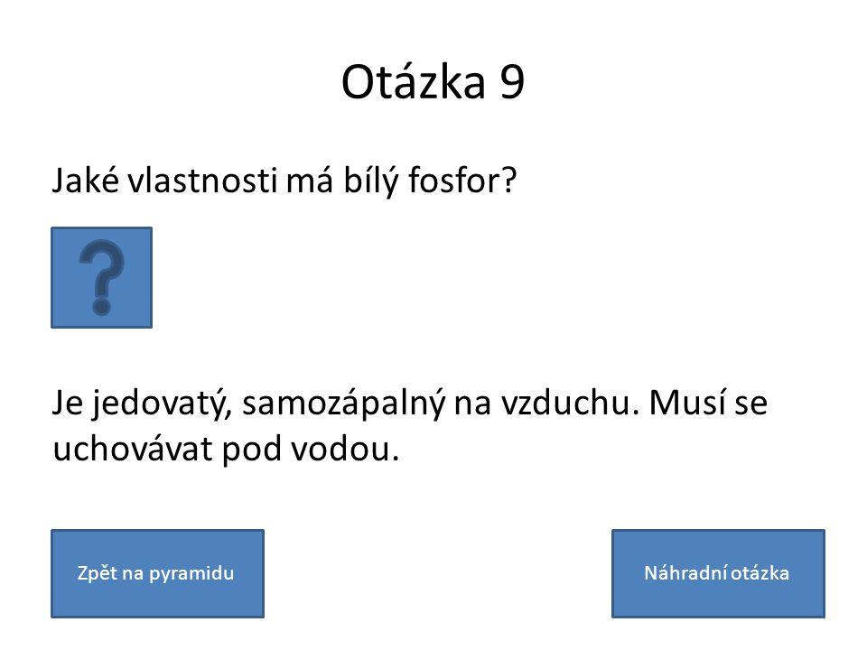 Otázka 9 Jaké vlastnosti má bílý fosfor? Je jedovatý, samozápalný na vzduchu. Musí se uchovávat pod vodou. Zpět na pyramiduNáhradní otázka