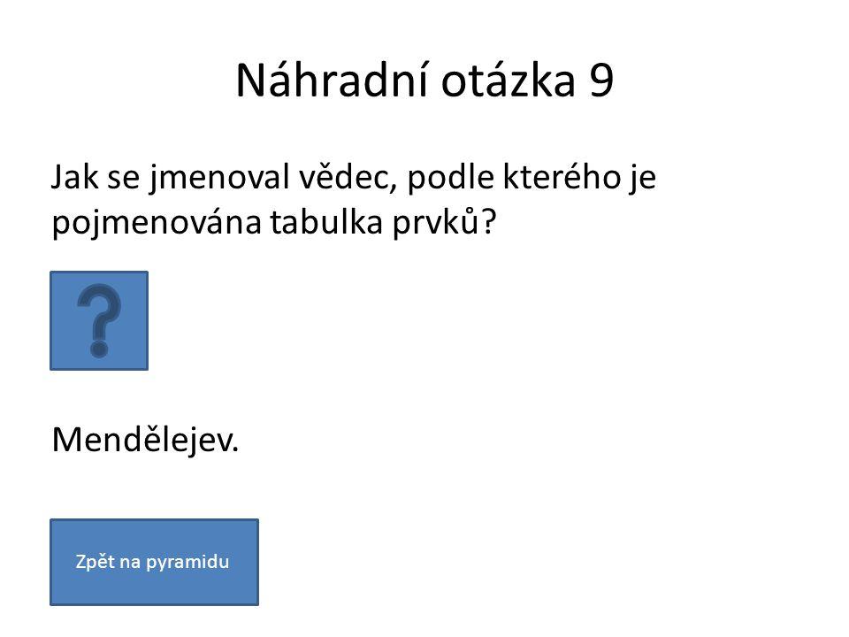 Náhradní otázka 9 Jak se jmenoval vědec, podle kterého je pojmenována tabulka prvků.