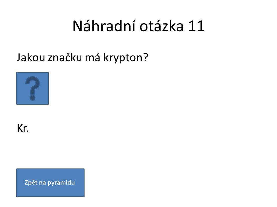 Náhradní otázka 11 Jakou značku má krypton? Kr. Zpět na pyramidu