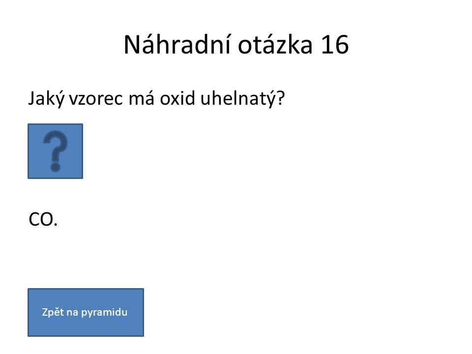 Náhradní otázka 16 Jaký vzorec má oxid uhelnatý CO. Zpět na pyramidu