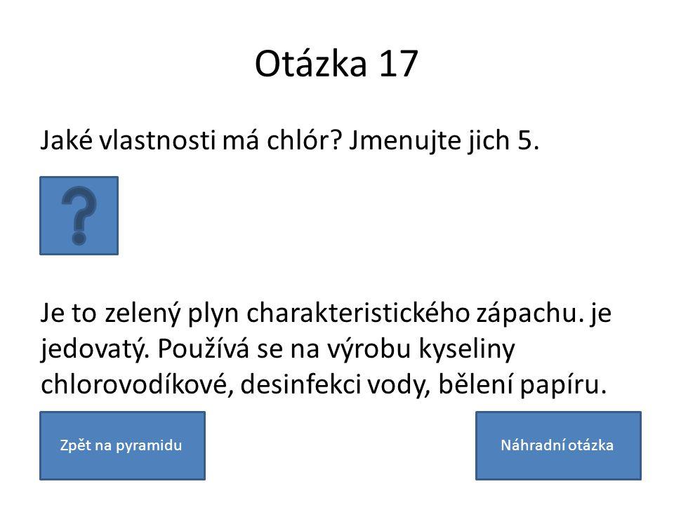 Otázka 17 Jaké vlastnosti má chlór? Jmenujte jich 5. Je to zelený plyn charakteristického zápachu. je jedovatý. Používá se na výrobu kyseliny chlorovo
