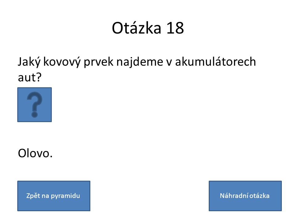 Otázka 18 Jaký kovový prvek najdeme v akumulátorech aut Olovo. Zpět na pyramiduNáhradní otázka