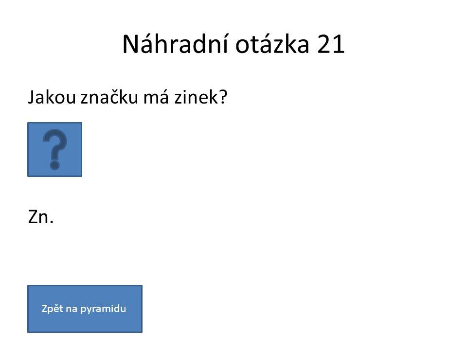 Náhradní otázka 21 Jakou značku má zinek? Zn. Zpět na pyramidu