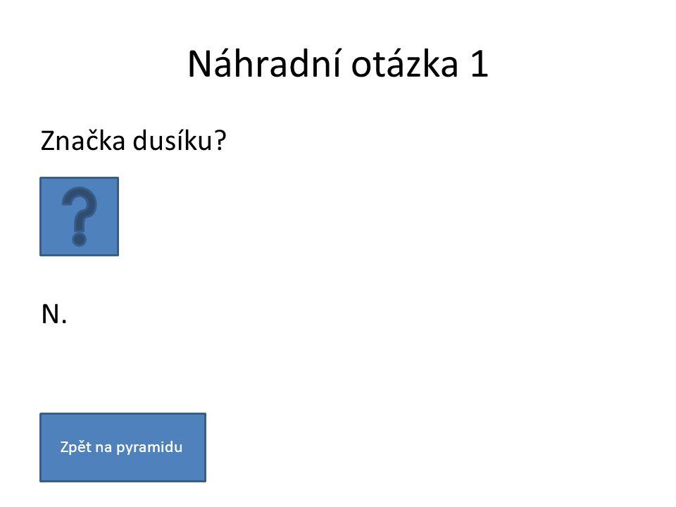 Náhradní otázka 1 Značka dusíku N. Zpět na pyramidu
