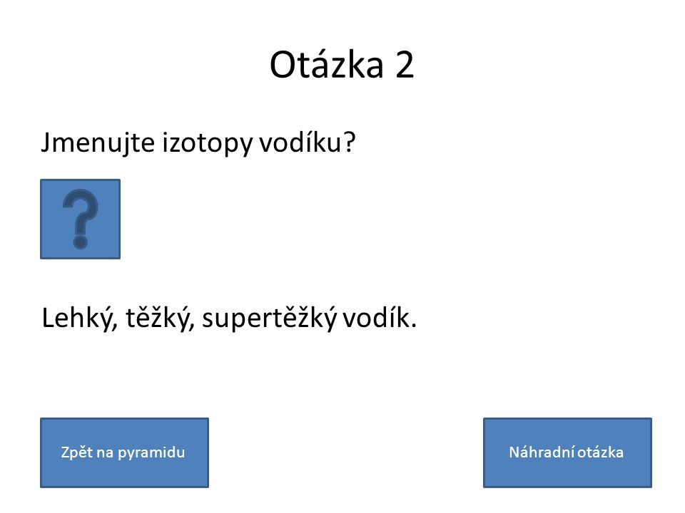 Otázka 2 Jmenujte izotopy vodíku? Lehký, těžký, supertěžký vodík. Zpět na pyramiduNáhradní otázka