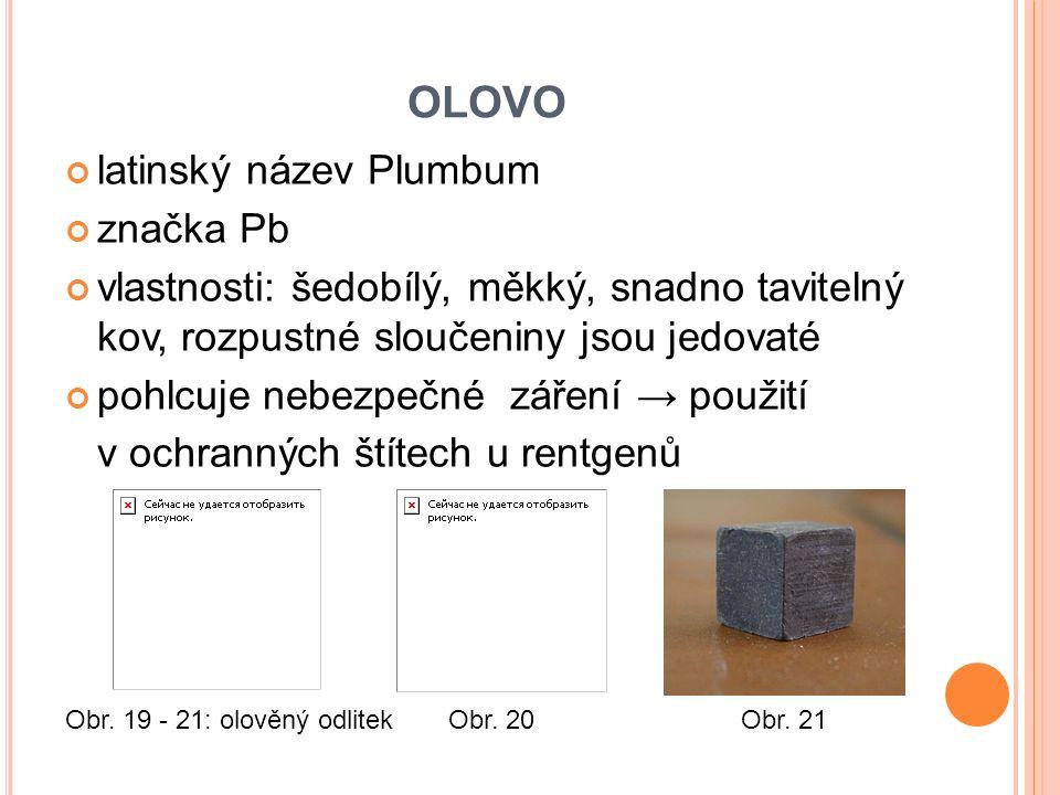 OLOVO latinský název Plumbum značka Pb vlastnosti: šedobílý, měkký, snadno tavitelný kov, rozpustné sloučeniny jsou jedovaté pohlcuje nebezpečné záření → použití v ochranných štítech u rentgenů Obr.