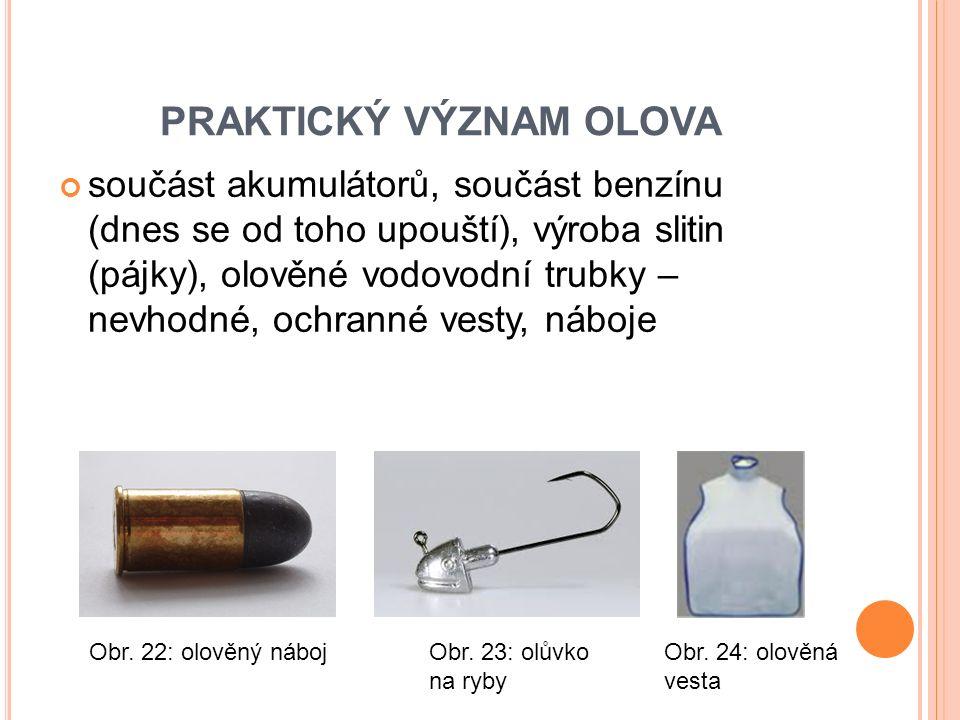 PRAKTICKÝ VÝZNAM OLOVA součást akumulátorů, součást benzínu (dnes se od toho upouští), výroba slitin (pájky), olověné vodovodní trubky – nevhodné, ochranné vesty, náboje Obr.