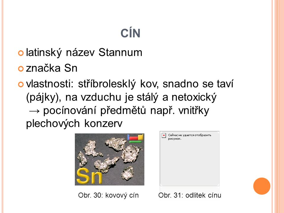 CÍN latinský název Stannum značka Sn vlastnosti: stříbrolesklý kov, snadno se taví (pájky), na vzduchu je stálý a netoxický → pocínování předmětů např.