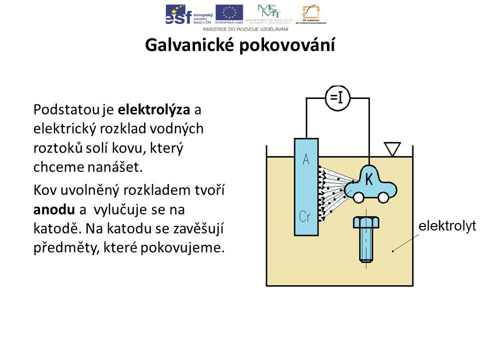 Galvanické pokovování Podstatou je elektrolýza a elektrický rozklad vodných roztoků solí kovu, který chceme nanášet.