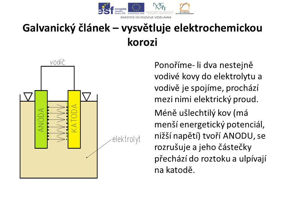 Galvanický článek – vysvětluje elektrochemickou korozi Ponoříme- li dva nestejně vodivé kovy do elektrolytu a vodivě je spojíme, prochází mezi nimi elektrický proud.