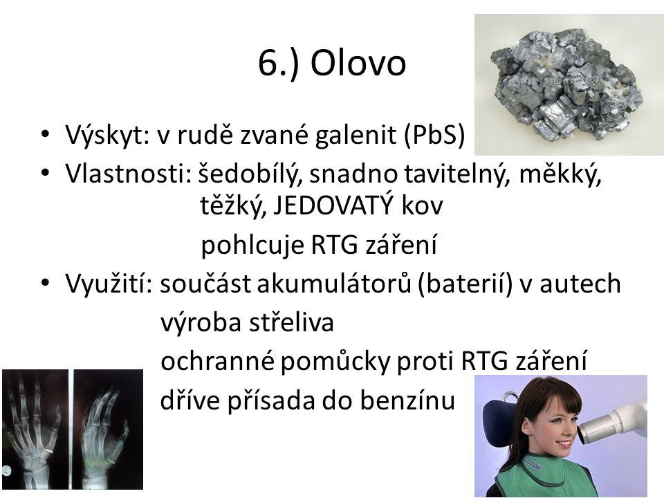 6.) Olovo Výskyt: v rudě zvané galenit (PbS) Vlastnosti: šedobílý, snadno tavitelný, měkký, těžký, JEDOVATÝ kov pohlcuje RTG záření Využití: součást akumulátorů (baterií) v autech výroba střeliva ochranné pomůcky proti RTG záření dříve přísada do benzínu