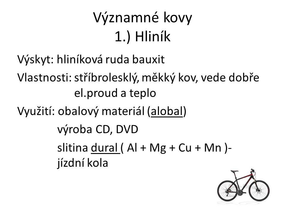 Významné kovy 1.) Hliník Výskyt: hliníková ruda bauxit Vlastnosti: stříbrolesklý, měkký kov, vede dobře el.proud a teplo Využití: obalový materiál (alobal) výroba CD, DVD slitina dural ( Al + Mg + Cu + Mn )- jízdní kola