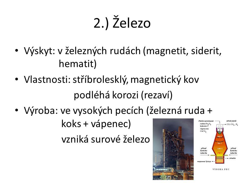 2.) Železo Výskyt: v železných rudách (magnetit, siderit, hematit) Vlastnosti: stříbrolesklý, magnetický kov podléhá korozi (rezaví) Výroba: ve vysokých pecích (železná ruda + koks + vápenec) vzniká surové železo