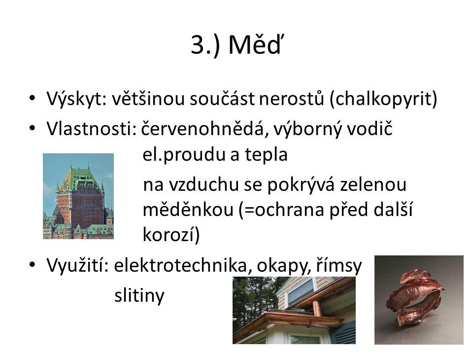 3.) Měď Výskyt: většinou součást nerostů (chalkopyrit) Vlastnosti: červenohnědá, výborný vodič el.proudu a tepla na vzduchu se pokrývá zelenou měděnkou (=ochrana před další korozí) Využití: elektrotechnika, okapy, římsy slitiny