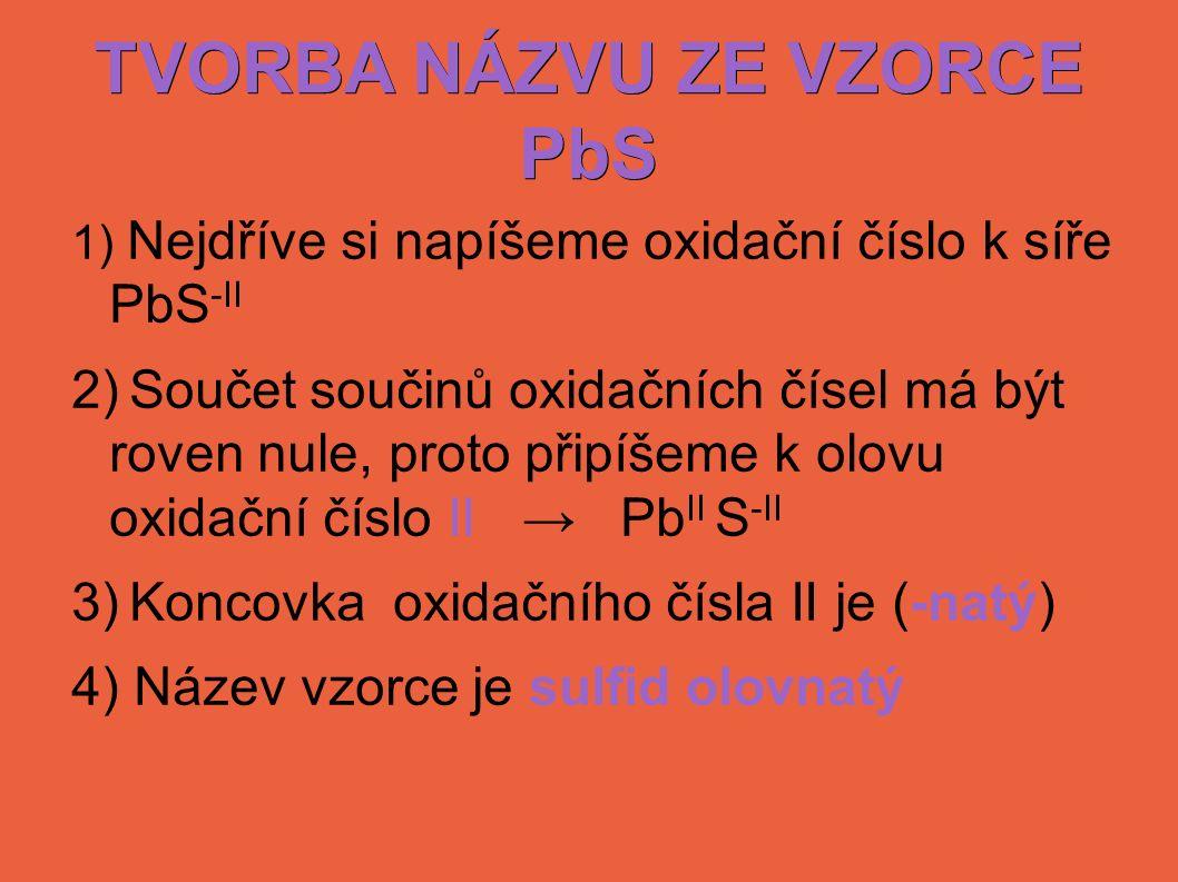 TVORBA NÁZVU ZE VZORCE PbS 1) Nejdříve si napíšeme oxidační číslo k síře PbS -II 2) Součet součinů oxidačních čísel má být roven nule, proto připíšeme k olovu oxidační číslo II → Pb II S -II 3) Koncovka oxidačního čísla II je (-natý) 4) Název vzorce je sulfid olovnatý