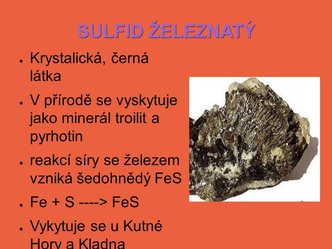 SULFID ŽELEZNATÝ ● Krystalická, černá látka ● V přírodě se vyskytuje jako minerál troilit a pyrhotin ● reakcí síry se železem vzniká šedohnědý FeS ● Fe + S ----> FeS ● Vykytuje se u Kutné Hory a Kladna